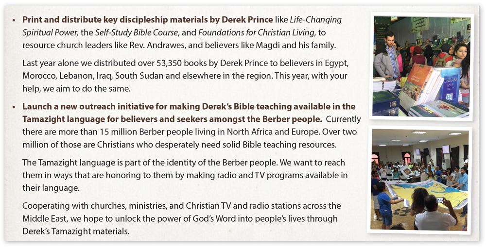 •	Print and distribute key discipleship materials by Derek Prince like Life-Changing Spiritual Power, the Self-Study Bible Course, and Foundations for Christian Living, to resource church leaders like Rev. Andrawes, and believers like Magdi and his family.  	Last year alone we distributed over 53,350 books by Derek Prince to believers in Egypt, Morocco, Lebanon, Iraq, South Sudan and elsewhere in the region. This year, with your help, we aim to do the same.  •	Launch a new outreach initiative for making Derek's Bible teaching available in the Tamazight language for believers and seekers amongst the Berber people.  Currently there are more than 15 million Berber people living in North Africa and Europe. Over two million of those are Christians who desperately need solid Bible teaching resources.  	The Tamazight language is part of the identity of the Berber people. We want to reach them in ways that are honoring to them by making radio and TV programs available in their language.  	Cooperating with churches, ministries, and Christian TV and radio stations across the Middle East, we hope to unlock the power of God's Word into people's lives through Derek's Tamazight materials.